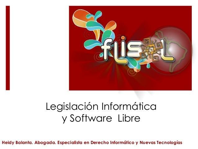 Legislación Informática y Software Libre Heidy Balanta. Abogada. Especialista en Derecho Informático y Nuevas Tecnologías