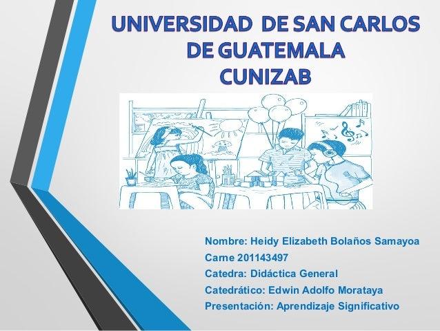 Nombre: Heidy Elizabeth Bolaños Samayoa Carne 201143497 Catedra: Didáctica General Catedrático: Edwin Adolfo Morataya Pr...