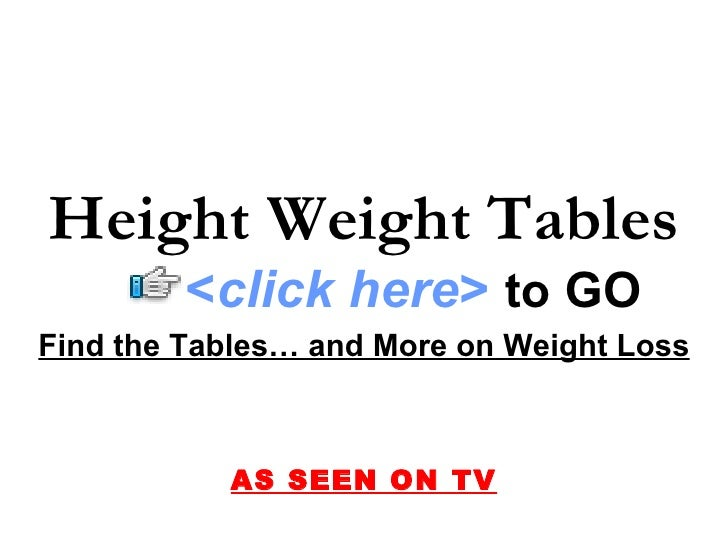 Find the Tables… and More on Weight Loss AS SEEN ON TV Height Weight Tables < click here >   to   GO
