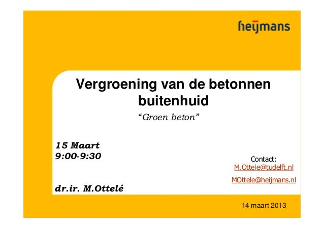 """14 maart 2013Vergroening van de betonnenbuitenhuid""""Groen beton""""Contact:M.Ottele@tudelft.nlMOttele@heijmans.nl15 Maart9:00-..."""
