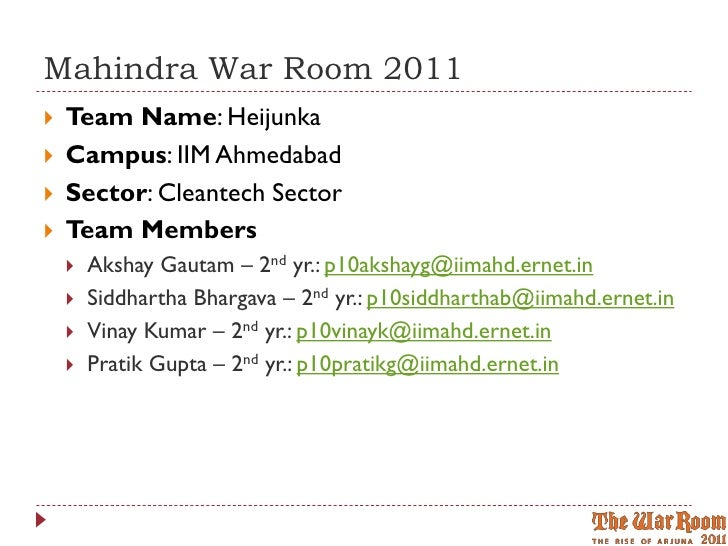 Mahindra War Room 2011   Team Name: Heijunka   Campus: IIM Ahmedabad   Sector: Cleantech Sector   Team Members       ...