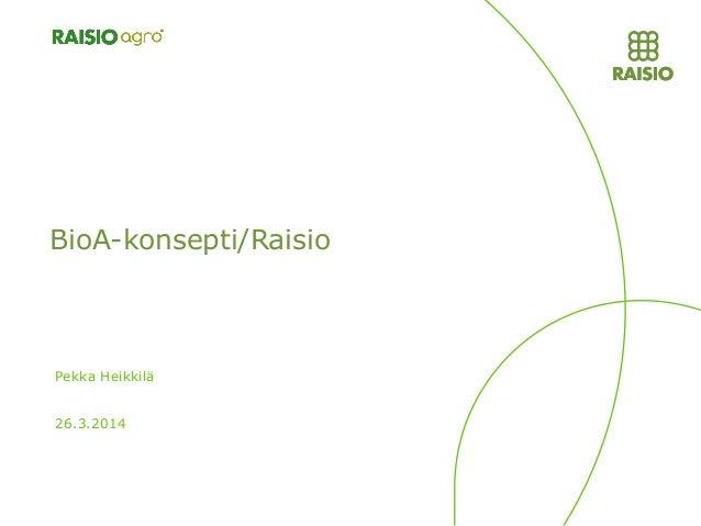 BioA-konsepti/Raisio 26.3.2014 Pekka Heikkilä