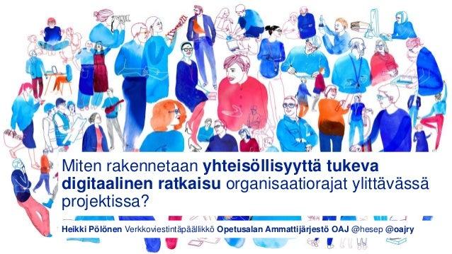 Miten rakennetaan yhteisöllisyyttä tukeva digitaalinen ratkaisu organisaatiorajat ylittävässä projektissa? Heikki Pölönen ...