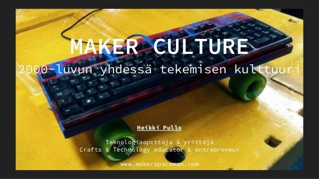 2000-luvun yhdessä tekemisen kulttuuri Heikki Pullo Teknologiaopettaja & yrittäjä Crafts & Technology educator & entrepren...