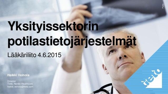 Public Yksityissektorin potilastietojärjestelmät Lääkäriliito 4.6.2015 Heikki Veinola Director Tieto, Nordic Healthcare he...