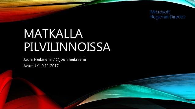 MATKALLA PILVILINNOISSA Jouni Heikniemi / @jouniheikniemi Azure JKL 9.11.2017