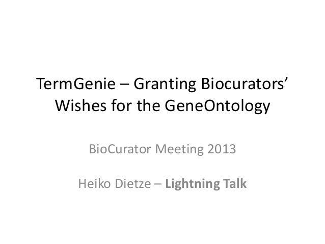 TermGenie – Granting Biocurators' Wishes for the GeneOntology BioCurator Meeting 2013 Heiko Dietze – Lightning Talk