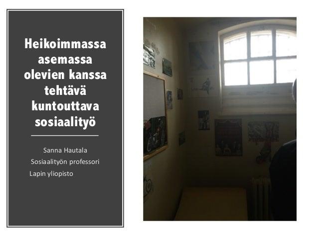 Heikoimmassa asemassa olevien kanssa tehtävä kuntouttava sosiaalityö Sanna  Hautala Sosiaalityön  professori Lapin  ...