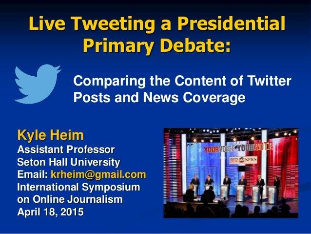 Live Tweeting a Presidential Primary Debate: Kyle Heim Assistant Professor Seton Hall University Email: krheim@gmail.com I...