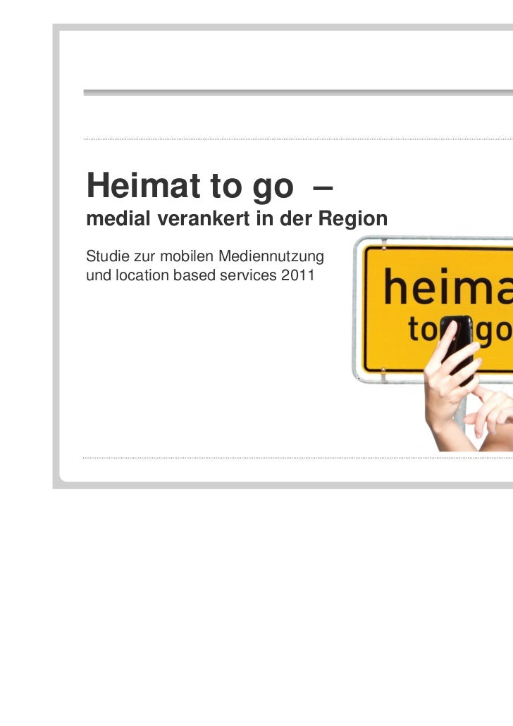 Heimat to go –medial verankert in der RegionStudie zur mobilen Mediennutzungund location based services 2011              ...