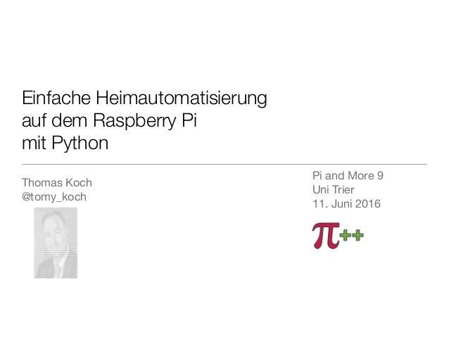Einfache Heimautomatisierung auf dem Raspberry Pi mit Python Thomas Koch  @tomy_koch  Pi and More 9  Uni Trier   11. Juni...