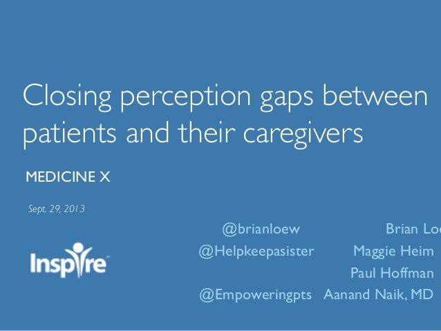 Closing perception gaps between patients and their caregivers	  Sept. 29, 2013	  MEDICINE X	  @brianloew Brian Loe @Helpke...
