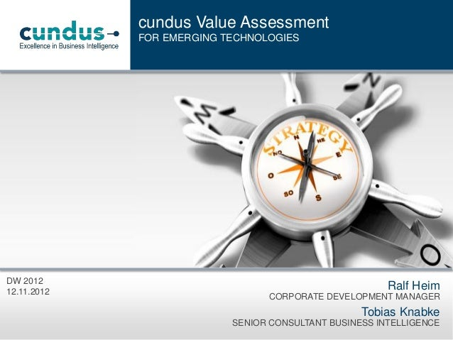 cundus Value Assessment FOR EMERGING TECHNOLOGIES  DW 2012 12.11.2012  Ralf Heim CORPORATE DEVELOPMENT MANAGER  Tobias Kna...