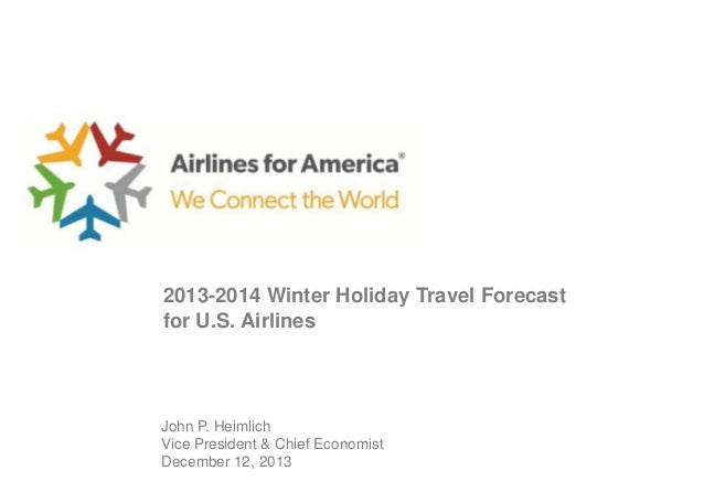 2013-2014 Winter Holiday Travel Forecast for U.S. Airlines  John P. Heimlich Vice President & Chief Economist December 12,...