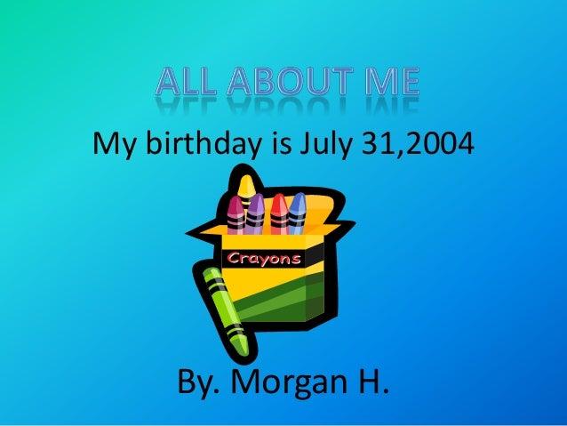 My birthday is July 31,2004  By. Morgan H.