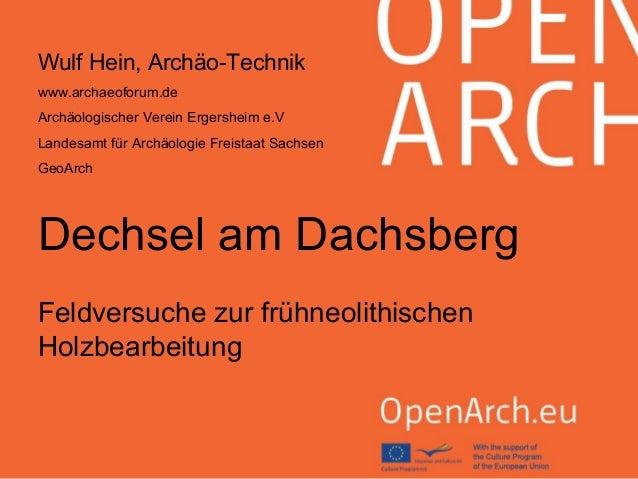 Dechsel am Dachsberg Feldversuche zur frühneolithischen Holzbearbeitung Wulf Hein, Archäo-Technik www.archaeoforum.de Arch...