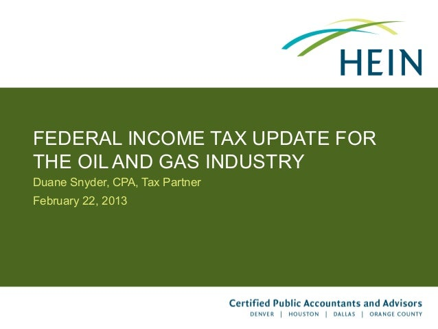 FEDERAL INCOME TAX UPDATE FORTHE OIL AND GAS INDUSTRYDuane Snyder, CPA, Tax PartnerFebruary 22, 2013