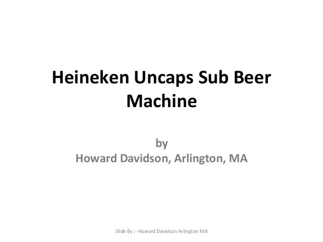 Heineken Uncaps Sub Beer Machine by Howard Davidson, Arlington, MA  Slide By :- Howard Davidson Arlington MA