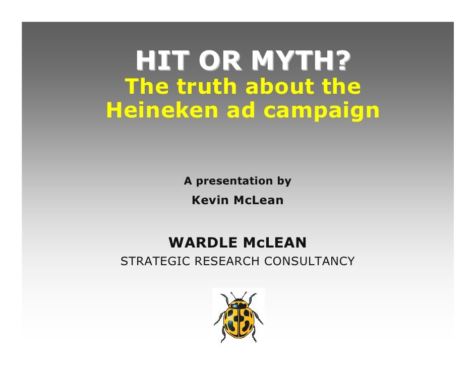HIT OR MYTH?  The truth about the Heineken ad campaign            A presentation by           Kevin McLean          WARDLE...