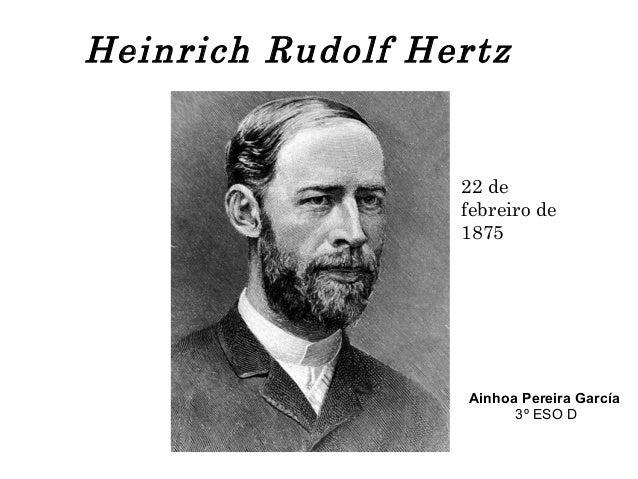 Heinrich Rudolf Hertz 22 de febreiro de 1875 Ainhoa Pereira García 3º ESO D