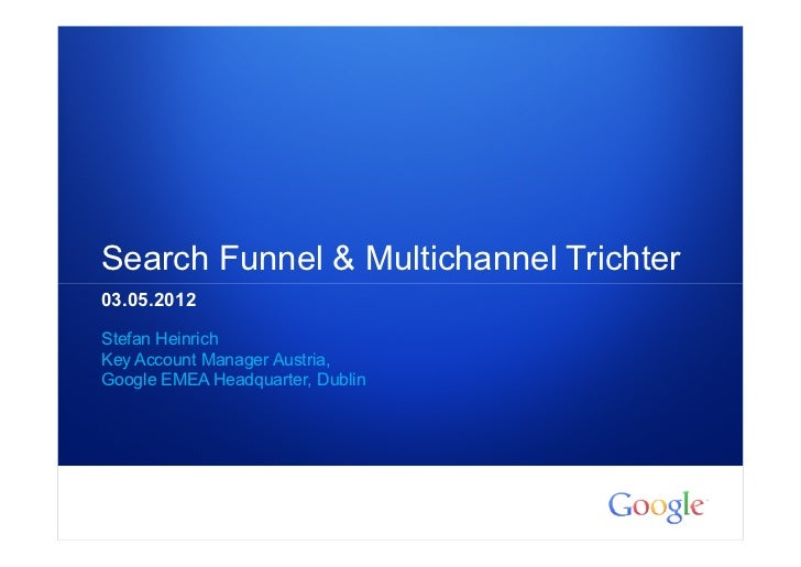 Search Funnel & Multichannel Trichter03.05.2012Stefan HeinrichKey Account Manager Austria,Google EMEA Headquarter, Dublin1...