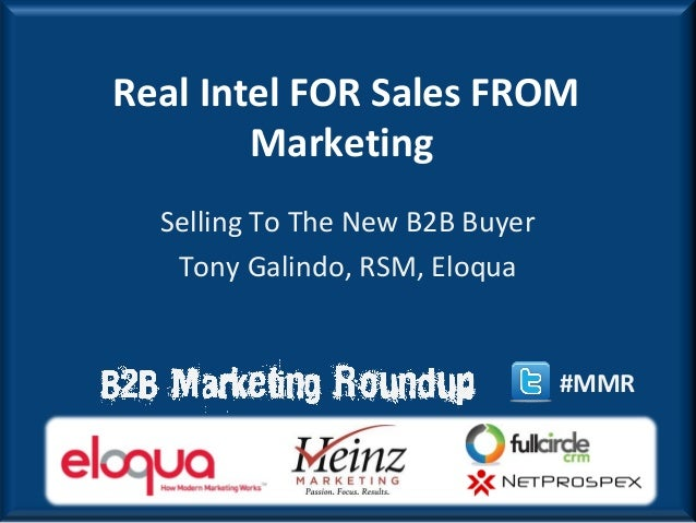 Real Intel FOR Sales FROM        Marketing  Selling To The New B2B Buyer   Tony Galindo, RSM, Eloqua                      ...
