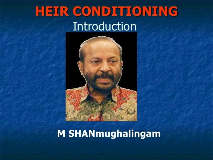 HEIR CONDITIONING  Introduction   M SHANmughalingam