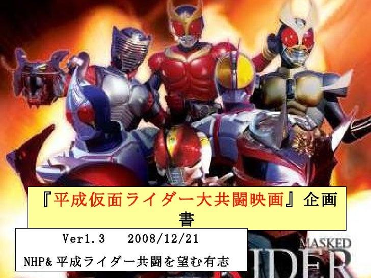 『 平成仮面ライダー大共闘映画 』企画書 Ver1.3  2008/12/21 NHP& 平成ライダー共闘を望む有志