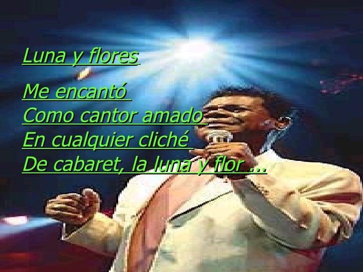 Luna y flores   Me encantó  Como cantor amado  En cualquier cliché  De cabaret, la luna y flor ...