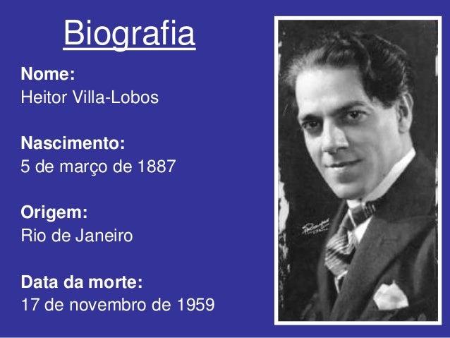 BiografiaNome:Heitor Villa-LobosNascimento:5 de março de 1887Origem:Rio de JaneiroData da morte:17 de novembro de 1959