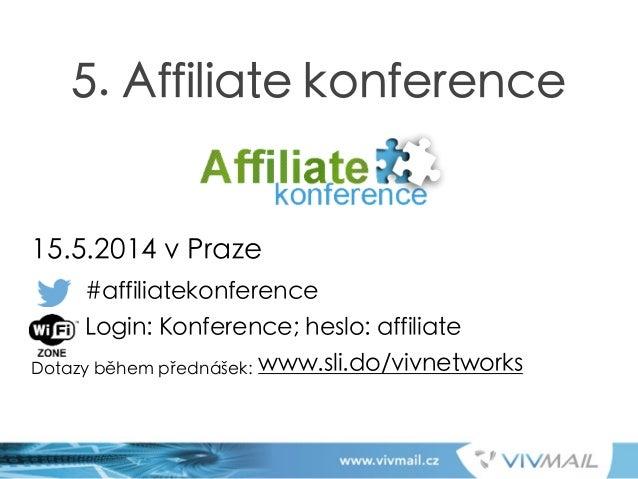 ! ! ! ! ! 15.5.2014 v Praze #affiliatekonference Login: Konference; heslo: affiliate Dotazy během přednášek: www.sli.do/vi...