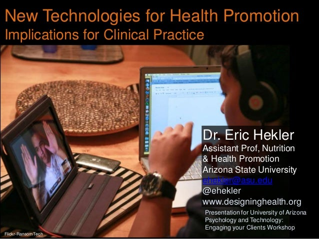 New Technologies for Health Promotion Implications for Clinical Practice  Dr. Eric Hekler Assistant Prof, Nutrition & Heal...