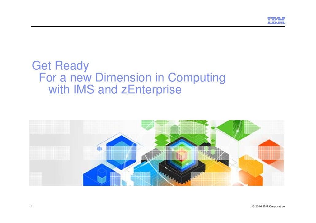 Get Ready  For a new Dimension in Computing   with IMS and zEnterprise     1                                   © 2010 IBM ...