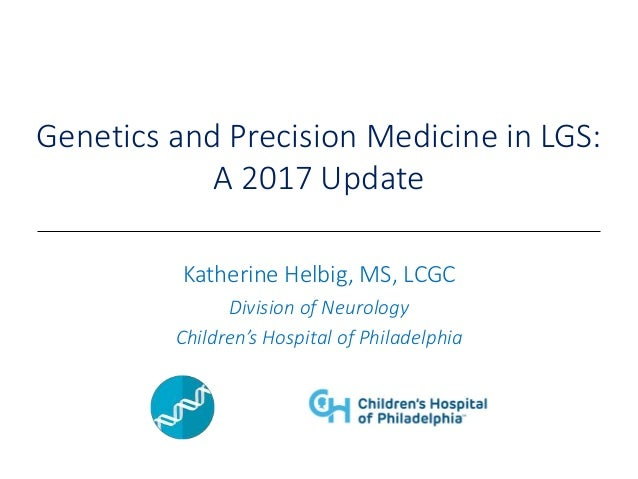 Genetics and Precision Medicine in LGS: A 2017 Update Katherine Helbig, MS, LCGC Division of Neurology Children's Hospital...