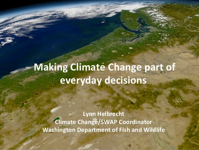 Lynn Helbrecht Climate Change/SWAP Coordinator Washington Department of Fish and Wildlife Making Climate Change part of ev...