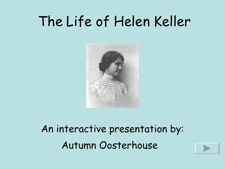 The Life of Helen Keller An interactive presentation by: Autumn Oosterhouse