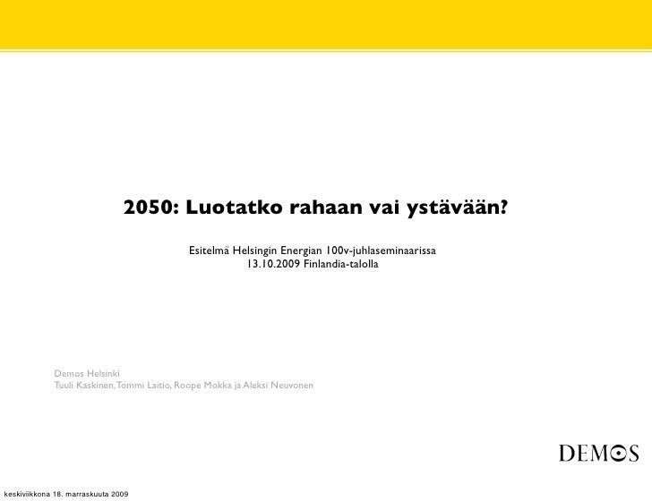 2050: Luotatko rahaan vai ystävään?                                             Esitelmä Helsingin Energian 100v-juhlasemi...