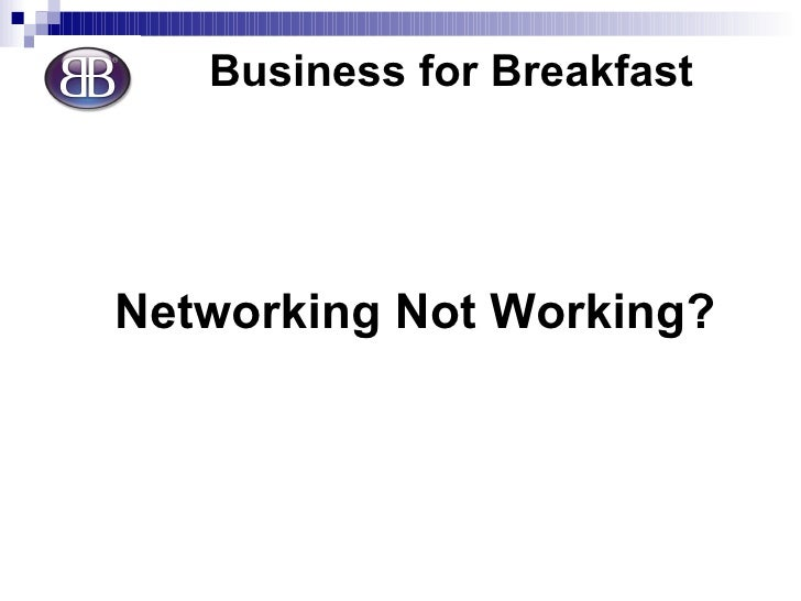 <ul><li>Business for Breakfast </li></ul><ul><li>Networking Not Working? </li></ul>