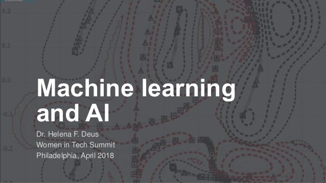 Machine learning and AI Dr. Helena F. Deus Women in Tech Summit Philadelphia, April 2018 Photo by François-Dominique / CC ...