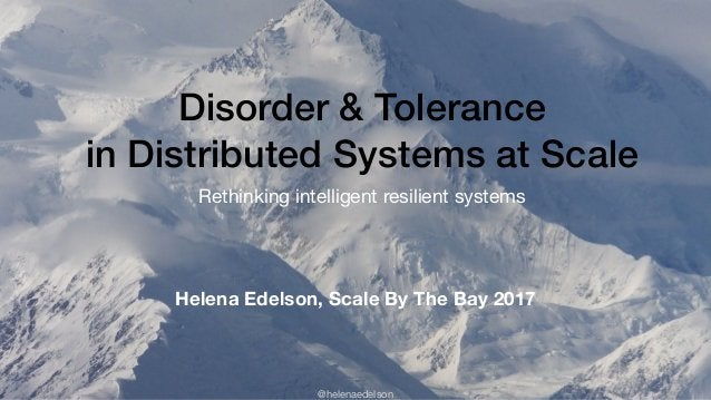 @helenaedelson Disorder & Tolerance in Distributed Systems at Scale Rethinking intelligent resilient systems Helena Edelso...