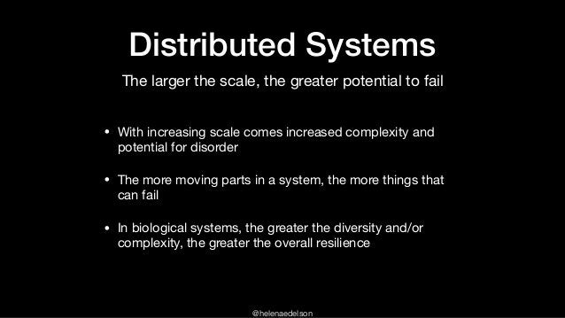 @helenaedelson Distributed Systems • With increasing scale comes increased complexity and potential for disorder  • The mo...