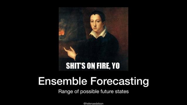 @helenaedelson Ensemble Forecasting Range of possible future states