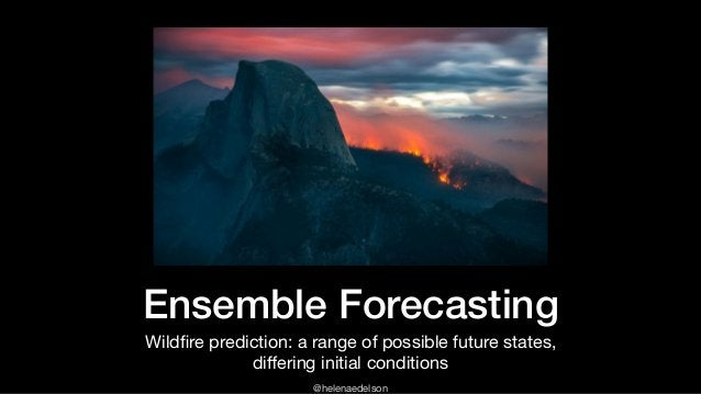 @helenaedelson Ensemble Forecasting Wildfire prediction: a range of possible future states,   differing initial conditions