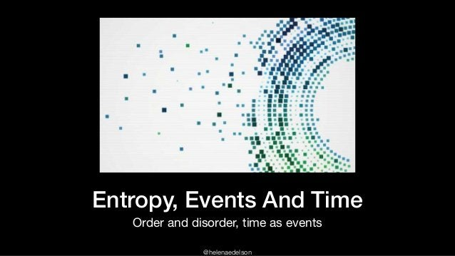 @helenaedelson Entropy, Events And Time Order and disorder, time as events