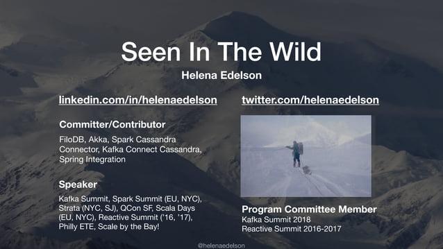 @helenaedelson Seen In The Wild Committer/Contributor FiloDB, Akka, Spark Cassandra Connector, Kafka Connect Cassandra, Sp...