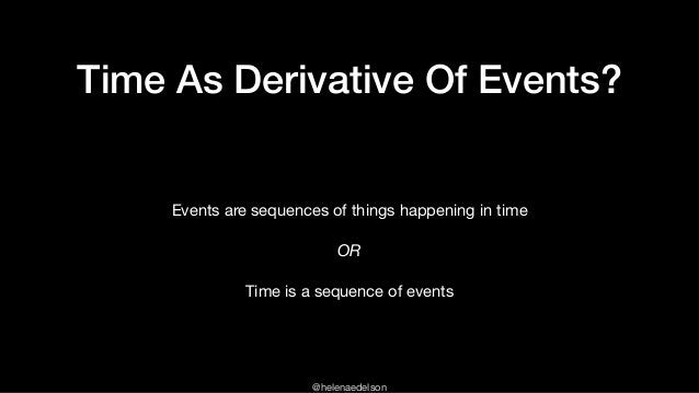 @helenaedelson Time As Derivative Of Events? Events are sequences of things happening in time   OR Time is a sequence of e...