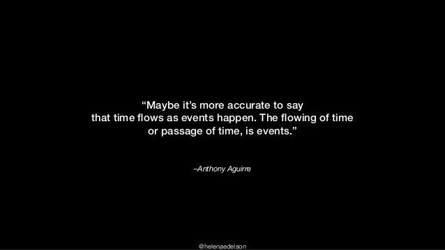 """@helenaedelson –Anthony Aguirre """"Maybe it's more accurate to say that time flows as events happen. The flowing of time or pa..."""