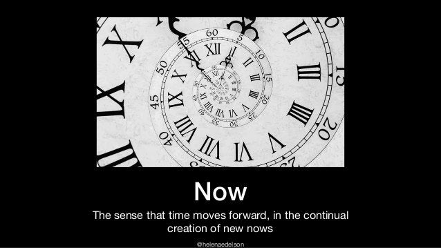 @helenaedelson Now The sense that time moves forward, in the continual creation of new nows