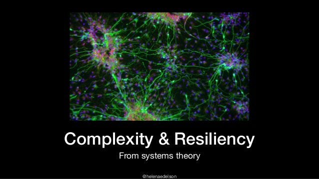 @helenaedelson Complexity & Resiliency From systems theory