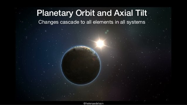 @helenaedelson Planetary Orbit and Axial Tilt Changes cascade to all elements in all systems